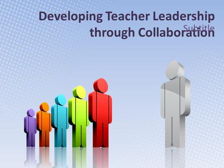 Developing Teacher Leadership through Collaboration Subtitle.