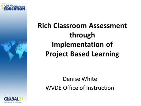 Rich Classroom Assessment through Implementation of Project Based Learning Denise White WVDE Office of Instruction.