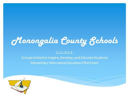 Monongalia County Schools G.U.I.D.E.S. Groups United to Inspire, Develop, and Educate Students Elementary Alternative Education Pilot Grant.