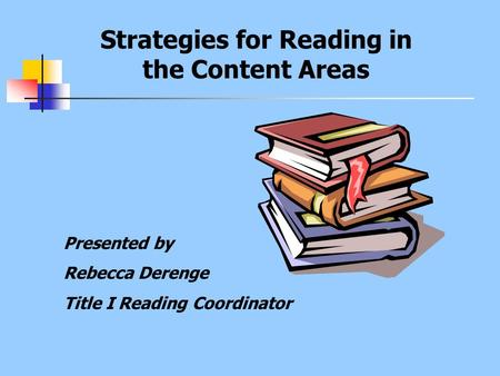 Strategies for Reading in the Content Areas Presented by Rebecca Derenge Title I Reading Coordinator.