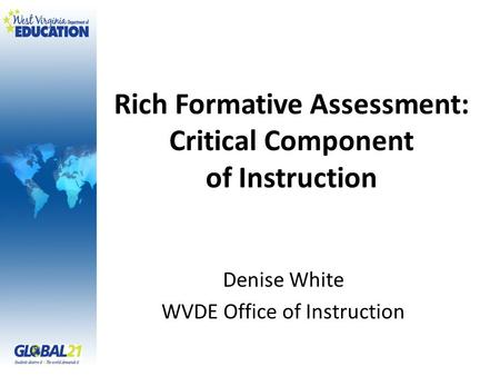Rich Formative Assessment: Critical Component of Instruction Denise White WVDE Office of Instruction.