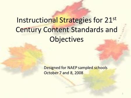 1 Instructional Strategies for 21 st Century Content Standards and Objectives Designed for NAEP sampled schools October 7 and 8, 2008.