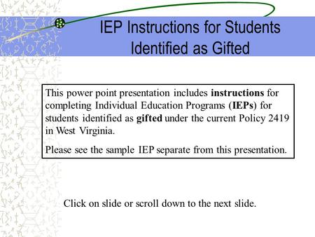 IEP Instructions for Students Identified as Gifted This power point presentation includes instructions for completing Individual Education Programs (IEPs)