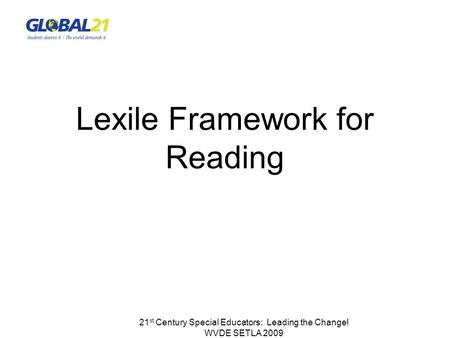 21 st Century Special Educators: Leading the Change! WVDE SETLA 2009 Lexile Framework for Reading.