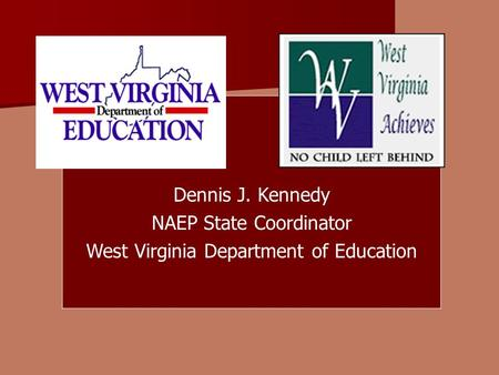 Dennis J. Kennedy NAEP State Coordinator West Virginia Department of Education.