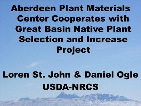 Aberdeen Plant Materials Center Cooperates with Great Basin Native Plant Selection and Increase Project Loren St. John & Daniel Ogle USDA-NRCS.