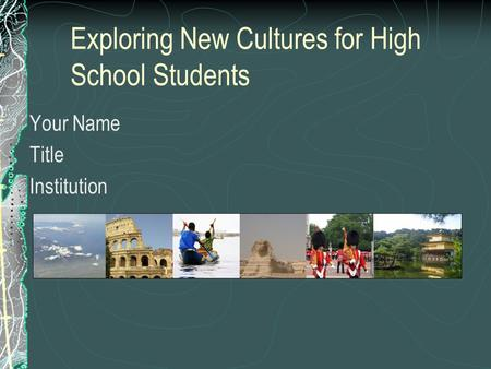 Exploring New Cultures for High School Students Your Name Title Institution.