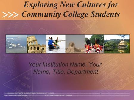 1 Exploring New Cultures for Community College Students Your Institution Name, Your Name, Title, Department.