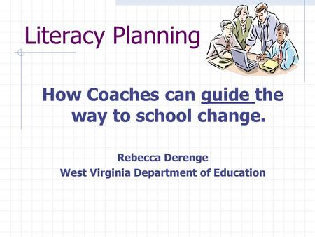 Literacy Planning How Coaches can guide the way to school change. Rebecca Derenge West Virginia Department of Education.