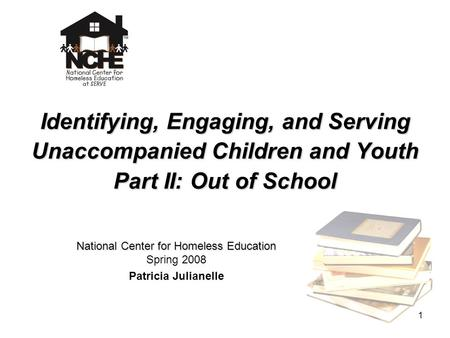1 Identifying, Engaging, and Serving Unaccompanied Children and Youth Part II: Out of School National Center for Homeless Education National Center for.