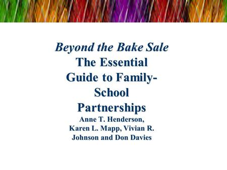 Beyond the Bake Sale The Essential Guide to Family- School Partnerships Anne T. Henderson, Karen L. Mapp, Vivian R. Johnson and Don Davies.