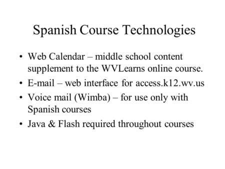 Spanish Course Technologies Web Calendar – middle school content supplement to the WVLearns online course. E-mail – web interface for access.k12.wv.us.