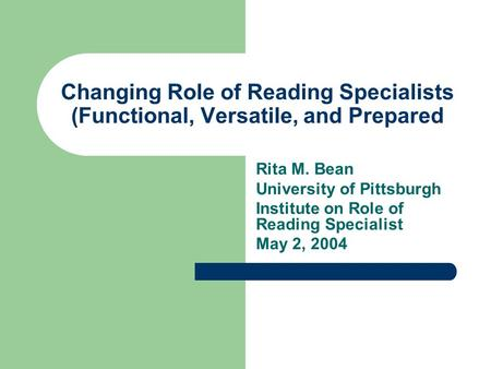 Changing Role of Reading Specialists (Functional, Versatile, and Prepared Rita M. Bean University of Pittsburgh Institute on Role of Reading Specialist.