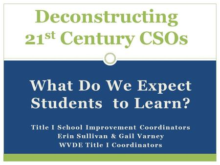 What Do We Expect Students to Learn? Title I School Improvement Coordinators Erin Sullivan & Gail Varney WVDE Title I Coordinators Deconstructing 21 st.