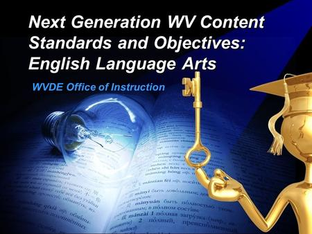 Next Generation WV Content Standards and Objectives: English Language Arts WVDE Office of Instruction.