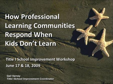 Gail Varney Title I School Improvement Coordinator How Professional Learning Communities Respond When Kids Dont Learn Title I School Improvement Workshop.
