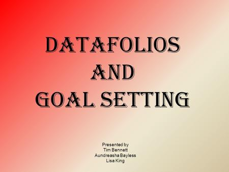 DATAFOLIOs and goal setting Presented by Tim Bennett Aundreasha Bayless Lisa King.