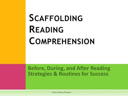 Before, During, and After Reading Strategies & Routines for Success S CAFFOLDING R EADING C OMPREHENSION O FFICE OF S PECIAL P ROGRAMS.