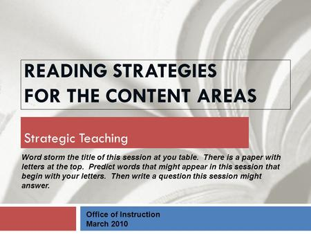 READING STRATEGIES FOR THE CONTENT AREAS Strategic Teaching Office of Instruction March 2010 Word storm the title of this session at you table. There is.