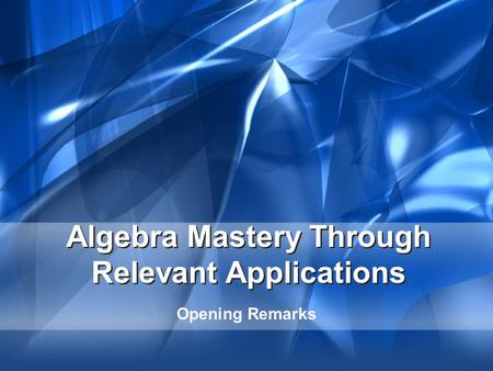 Algebra Mastery Through Relevant Applications Opening Remarks.