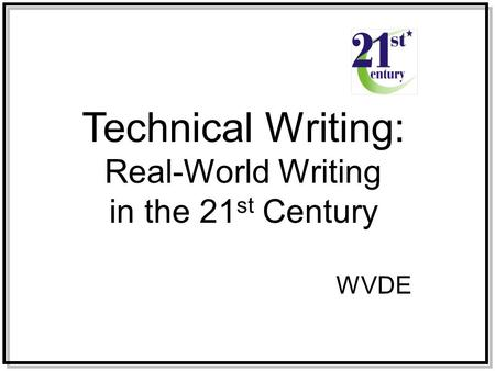Technical Writing: Real-World Writing in the 21 st Century WVDE.