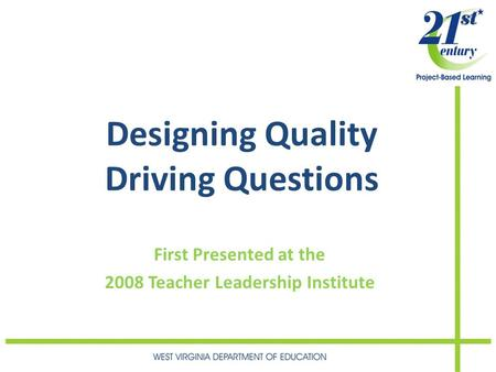 Designing Quality Driving Questions First Presented at the 2008 Teacher Leadership Institute.