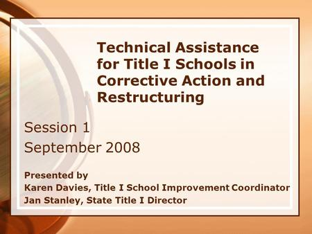 Technical Assistance for Title I Schools in Corrective Action and Restructuring Session 1 September 2008 Presented by Karen Davies, Title I School Improvement.