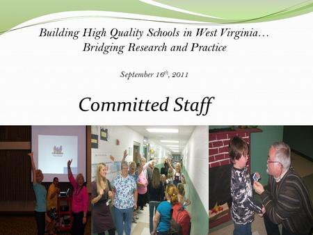 Building High Quality Schools in West Virginia… Bridging Research and Practice September 16 th, 2011 Committed Staff.