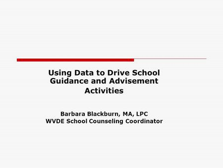 Using Data to Drive School Guidance and Advisement Activities Barbara Blackburn, MA, LPC WVDE School Counseling Coordinator.