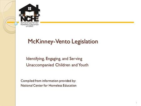 McKinney-Vento Legislation McKinney-Vento Legislation Identifying, Engaging, and Serving Unaccompanied Children and Youth Compiled from information provided.