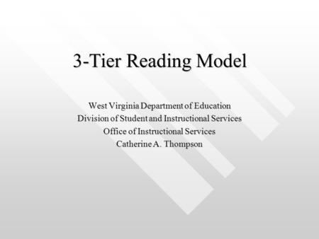 3-Tier Reading Model West Virginia Department of Education Division of Student and Instructional Services Office of Instructional Services Catherine A.