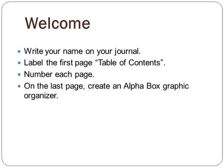 Welcome Write your name on your journal. Label the first page Table of Contents. Number each page. On the last page, create an Alpha Box graphic organizer.