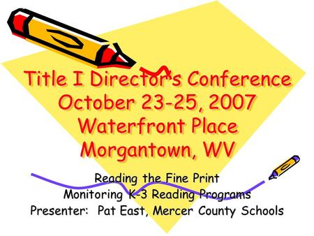 Title I Directors Conference October 23-25, 2007 Waterfront Place Morgantown, WV Reading the Fine Print Monitoring K-3 Reading Programs Presenter: Pat.