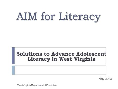 AIM for Literacy Solutions to Advance Adolescent Literacy in West Virginia May 2008 West Virginia Department of Education.