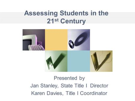 Assessing Students in the 21 st Century Presented by Jan Stanley, State Title I Director Karen Davies, Title I Coordinator.