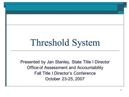 Threshold System Presented by Jan Stanley, State Title I Director Office of Assessment and Accountability Fall Title I Directors Conference October 23-25,