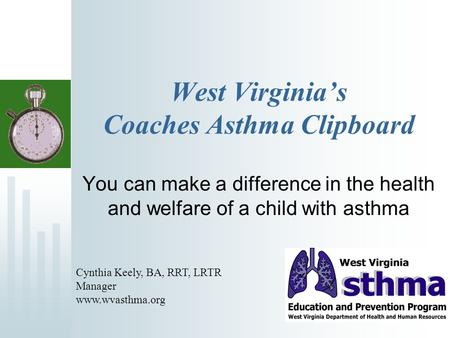 West Virginias Coaches Asthma Clipboard You can make a difference in the health and welfare of a child with asthma Cynthia Keely, BA, RRT, LRTR Manager.