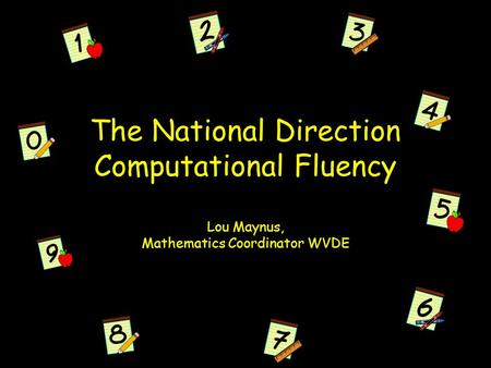 The National Direction Computational Fluency Lou Maynus, Mathematics Coordinator WVDE.