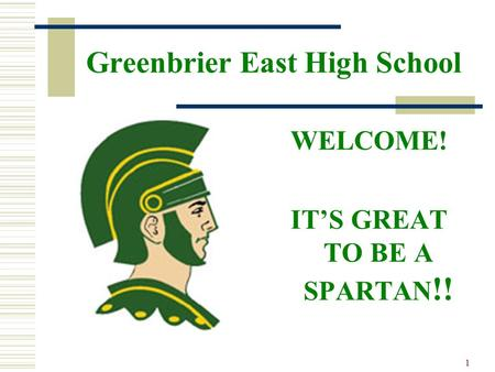 1 Greenbrier East High School WELCOME! ITS GREAT TO BE A SPARTAN !!