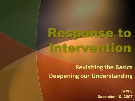 Response to Intervention Revisiting the Basics Deepening our Understanding WVDE December 10, 2007 1.