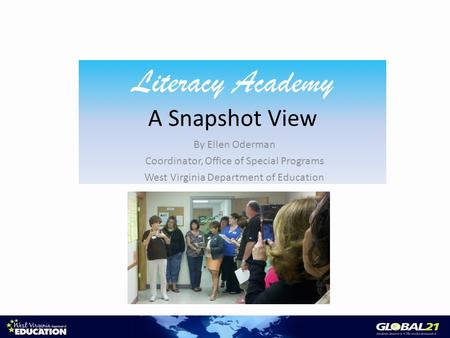 Literacy Academy A Snapshot View By Ellen Oderman Coordinator, Office of Special Programs West Virginia Department of Education.