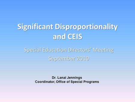 Significant Disproportionality and CEIS Special Education Directors Meeting September 2010 Dr. Lanai Jennings Coordinator, Office of Special Programs.