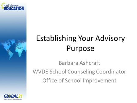 Establishing Your Advisory Purpose Barbara Ashcraft WVDE School Counseling Coordinator Office of School Improvement.