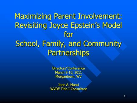 1 Maximizing Parent Involvement: Revisiting Joyce Epsteins Model for School, Family, and Community Partnerships Directors Conference March 9-10, 2011 Morgantown,