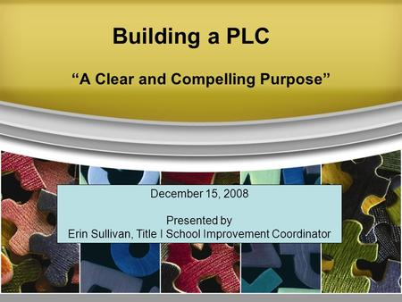 Building a PLC A Clear and Compelling Purpose December 15, 2008 Presented by Erin Sullivan, Title I School Improvement Coordinator.