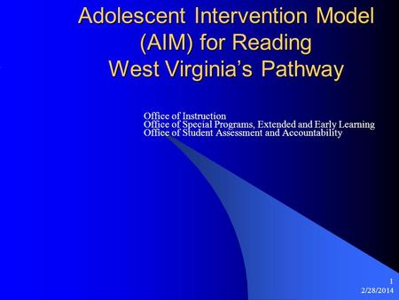 2/28/2014 1 Adolescent Intervention Model (AIM) for Reading West Virginias Pathway Office of Instruction Office of Special Programs, Extended and Early.