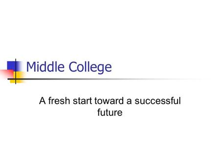 Middle College A fresh start toward a successful future.