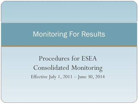 Procedures for ESEA Consolidated Monitoring Effective July 1, 2011 – June 30, 2014 Monitoring For Results.