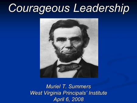 Courageous Leadership Muriel T. Summers West Virginia Principals Institute April 6, 2008.