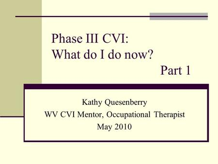 Phase III CVI: What do I do now? Part 1 Kathy Quesenberry WV CVI Mentor, Occupational Therapist May 2010.